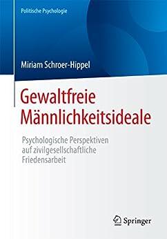Gewaltfreie Männlichkeitsideale: Psychologische Perspektiven auf zivilgesellschaftliche Friedensarbeit (Politische Psychologie)