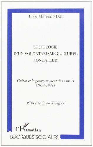 SOCIOLOGIE D'UN VOLONTARISME CULTUREL FONDATEUR : GUIZOT ET LE GOUVERNEMENT DES ESPRITS (1814-1841)
