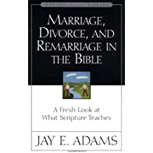 Marriage, Divorce and Remarriage in the Bible: A Fresh Look at What Scripture Teaches (Jay Adams Library)