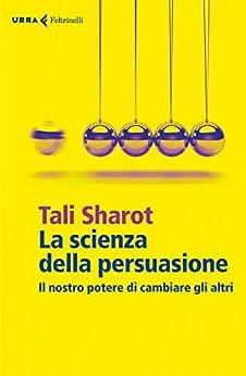 La scienza della persuasione: Il nostro potere di cambiare gli altri di [Sharot, Tali]