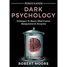 Persuasion: Dark Psychology - Techniques to Master Mind Control, Manipulation & Deception (Persuasion, Influence, Mind Control) (English Edition)