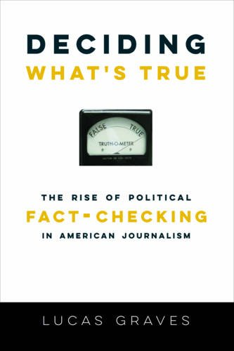 Deciding What's True: The Rise of Political Fact-Checking in American Journalism di Lucas Graves