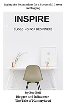 Inspire - Blogging for Beginners: Laying the Foundations for a Successful Career in Blogging by [Bell, Zoe]