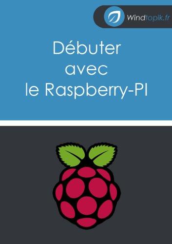 Débuter avec le Raspberry-Pi: Vos premier pas avec le Raspberry-PI (conseils et astuces pour bien commencer avec cette petite machine). par Régis L'Hostis