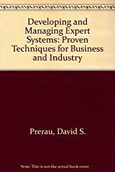 Developing and Managing Expert Systems: Proven Techniques for Business and Industry
