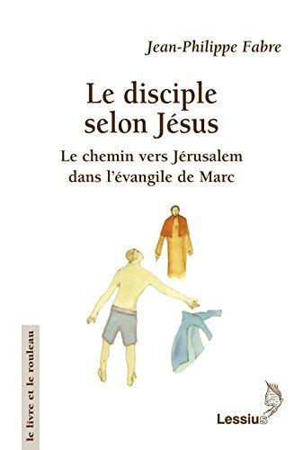 Le disciple selon Jésus : Le chemin vers Jérusalem dans l'évangile de Marc par Jean-Philippe Fabre