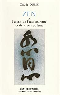Zen ou l' Esprit de l'eau courante et du rayon de lune par Claude Durix