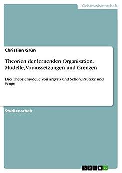 Theorien der lernenden Organisation. Modelle, Voraussetzungen und Grenzen: Drei Theoriemodelle von Argyris und Schön, Pautzke und Senge