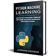 Python Machine Learning: A Deep Dive Into Python Machine Learning and Deep Learning, Using Tensor Flow And Keras: From Beginner To Advance