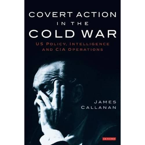 [Covert Action in the Cold War: US Policy, Intelligence and CIA Operations] [By: Callanan, James] [December, 2009]