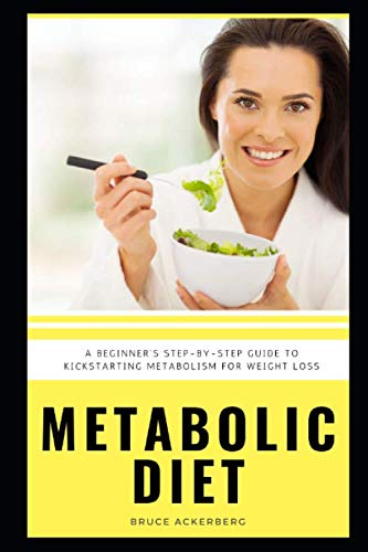 Metabolic Diet: A Beginner's Step-by-Step Guide To Kickstarting Metabolism For Weight Loss: Includes Recipes and a 7-Day Meal Plan