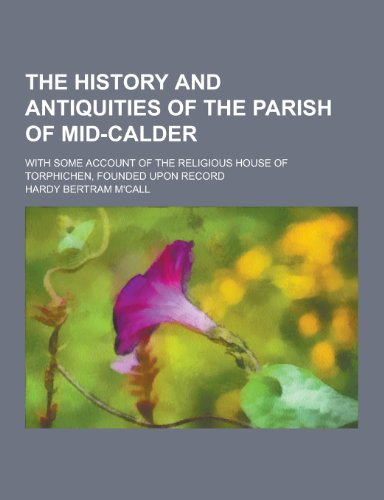The History and Antiquities of the Parish of Mid-Calder; With Some Account of the Religious House of Torphichen, Founded Upon Record