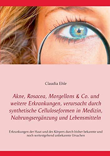 Akne, Rosacea, Morgellons & Co. und weitere Erkrankungen, verursacht durch synthetische Celluloseformen in Medizin, Nahrungsergänzung und ... zu alten und neuen Erkrankungen der Haut -