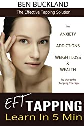 EFT Tapping - Learn in 5 Min: The Effective Tapping Solution for Anxiety, Addictions, Weight Loss & Wealth by Using the Tapping Therapy by Ben Buckland (2014-07-22)