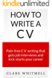 How To Write A CV - Pain-free CV writing that gets job interviews and kick-starts your career