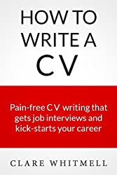 How To Write A CV - Pain-free CV writing that gets job interviews and kick-starts your career (English Edition)
