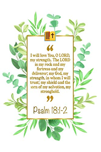 I Will Love You, O Lord, My Strength. The Lord Is My Rock And My Fortress And My Deliverer; My God, My Strength, In Whom I Will Trust; My Shield And The Horn Of My Salvation, My Stronghold: Psalm 18:1