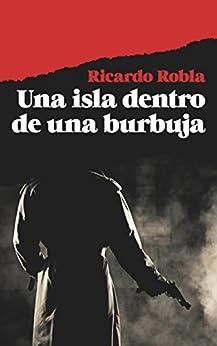 Una isla dentro de una burbuja: (Novela de suspense, intriga y misterio) de [Robla, Ricardo]