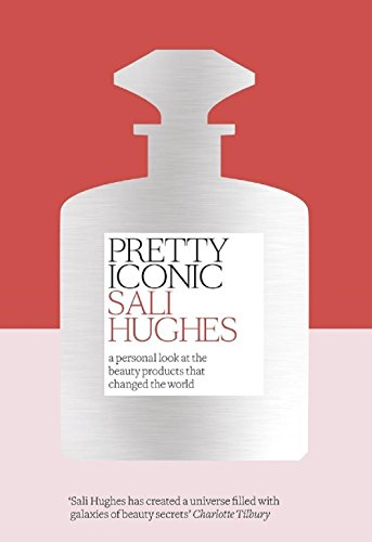 Pretty Iconic: A Personal Look at the Beauty Products that Changed the World por Sali Hughes