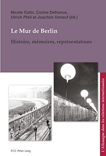 Le Mur de Berlin: Histoire, mémoires, représentations (L'Allemagne dans les relations internationales / Deutschland in den internationalen Beziehungen, Band 10)