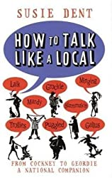 How To Talk Like a Local: A Complete Guide to English Dialects: From Cockney to Geordie, a National Phrasebook