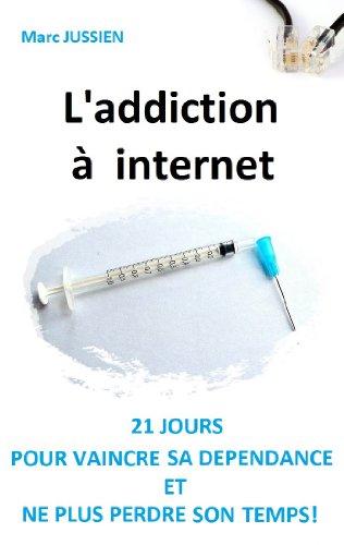 L'addiction à internet: 21 jours pour vaincre sa dépendance et ne plus perdre son temps! par Marc Jussien