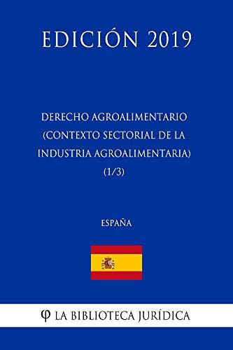 Derecho Agroalimentario (Contexto Sectorial de la Industria Agroalimentaria) (1/3) (España) (Edición 2019)