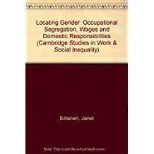 Locating Gender: Occupational Segregation, Wages and Domestic Responsibilities (Cambridge Studies in Work and Social Inequaltiy, 1)