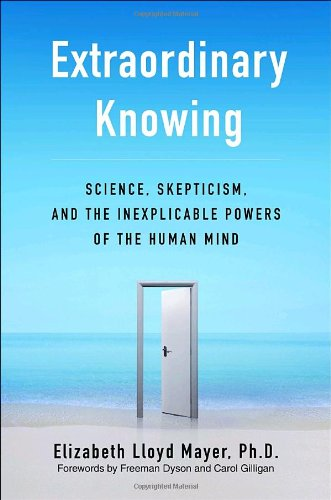 Extraordinary Knowing: Science, Skepticism, and the Inexplicable Powers of the Human Mind por Elizabeth Lloyd Mayer