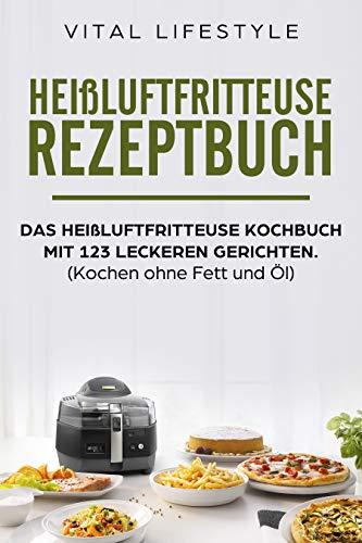 Heißluftfritteuse Rezeptbuch: Das heißluftfritteuse Kochbuch mit 123 leckeren Gerichten.: (Kochen ohne Fett und Öl, Low Carb)