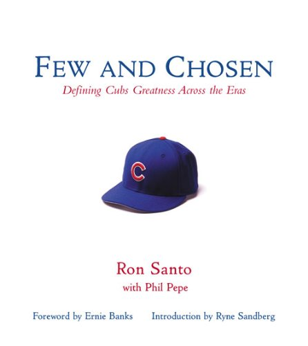 Few and Chosen Cubs: Defining Cubs Greatness Across the Eras por Ron Santo