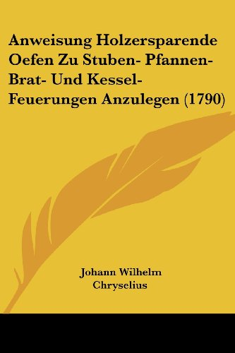 Anweisung Holzersparende Oefen Zu Stuben- Pfannen- Brat- Und Kessel-Feuerungen Anzulegen (1790) Classic Collection-ofen