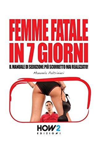 FEMME FATALE IN 7 GIORNI: Il Manuale di Seduzione più Scorretto mai realizzato!