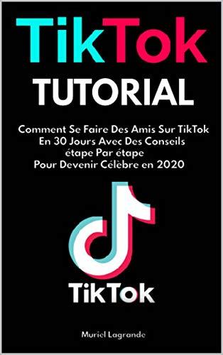 Couverture du livre TikTok Tutorial: Comment Se Faire Des Amis Sur TikTok En 30 Jours Avec Des Conseils étape Par étape Pour Devenir  Célèbre en 2020