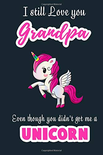 I Still Love you Grandpa Even though you didn't get me a Unicorn: Blank Lined 6x9  Grandfather Journal / Notebook - A Perfect Birthday, Wedding ... or Thanksgiving gift from sons and daughter