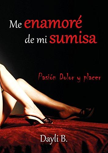 Me enamoré de mi sumisa: Pasión, dolor y placer. por Dayli B.