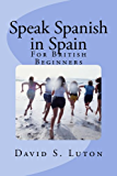 Speak Spanish in Spain: For British Beginners (English Edition)