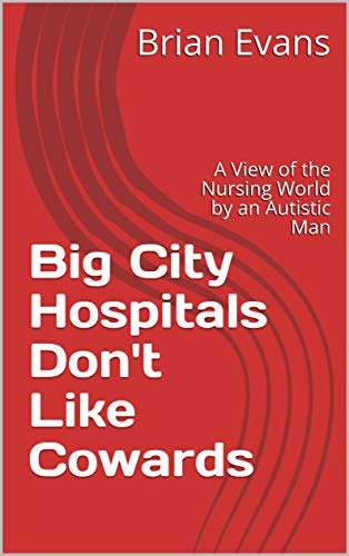 Big City Hospitals Don't Like Cowards: A View of the Nursing World by an Autistic Man (English Edition)