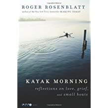 Kayak Morning: Reflections on Love, Grief, and Small Boats by Roger Rosenblatt (Deckle Edge, 20 Jan 2012) Paperback