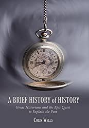 Brief History of History: Great Historians And The Epic Quest To Explain The Past by Colin Wells (2008-10-03)