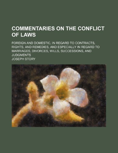 Commentaries on the Conflict of Laws; Foreign and Domestic, in Regard to Contracts, Rights, and Remedies, and Especially in Regard to Marriages, Divorces, Wills, Successions, and Judgments