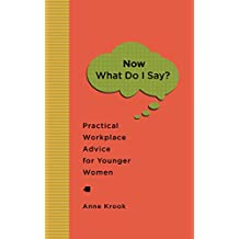 """Now What Do I Say?"": Practical Workplace Advice for Younger Women (English Edition)"