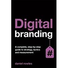 Digital Branding: A Complete Step-by-Step Guide to Strategy, Tactics and Measurement by Daniel Rowles (2014-04-28)