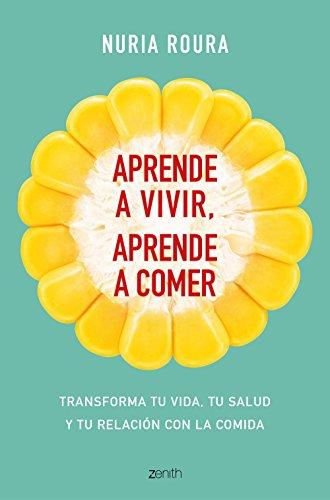 Aprende a vivir, aprende a comer: Transforma tu vida, tu salud y tu relación con la comida por Nuria Roura