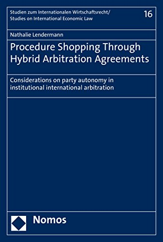 Procedure Shopping Through Hybrid Arbitration Agreements: Considerations on party autonomy in institutional international arbitration (Studien zum internationalen ... Economic Law Book 16) (English Edition)