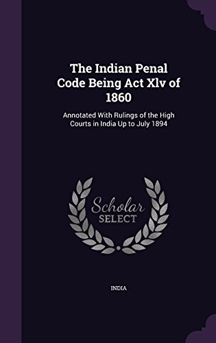 The Indian Penal Code Being Act Xlv of 1860: Annotated With Rulings of the High Courts in India Up to July 1894