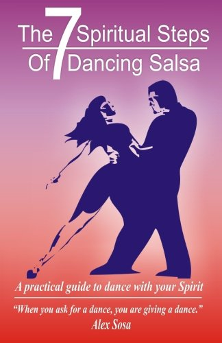 The Seven Spiritual Steps Of Dancing Salsa.: A practical guide to dance with your Spirit