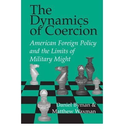 [The Dynamics of Coercion: American Foreign Policy and the Limits of Military Might] (By: Daniel L. Byman) [published: April, 2002]