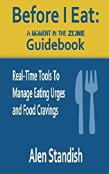 Before I Eat: A Moment In The Zone Guidebook: Real-Time Tools To Manage Eating Urges and Food Cravings