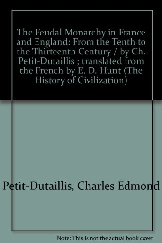 The Feudal Monarchy in France and England: From the Tenth to the Thirteenth Century / by Ch. Petit-Dutaillis ; translated from the French by E. D. Hunt (The History of Civilization)